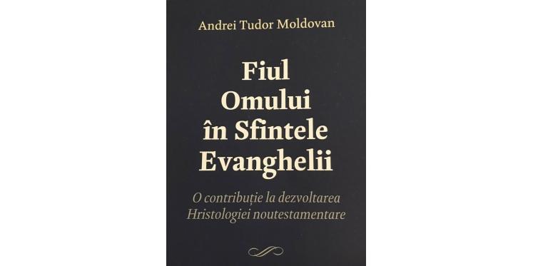 """Apariție editorială: """"Fiul Omului în Sfintele Evanghelii…"""", de Andrei Tudor Moldovan"""