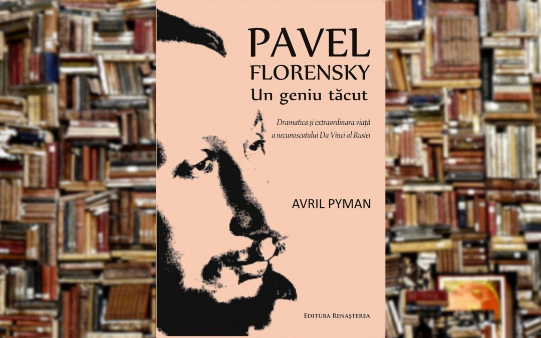 Avril Pyman | Pavel Florenski – Un geniu tăcut : dramatica şi extraordinara viaţă a necunoscutului da Vinci al Rusiei