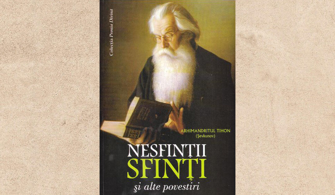 Recomandare de carte: Arhimandritul Tihon Şevkunov, NESFINȚII SFINȚI ȘI ALTE POVESTIRI