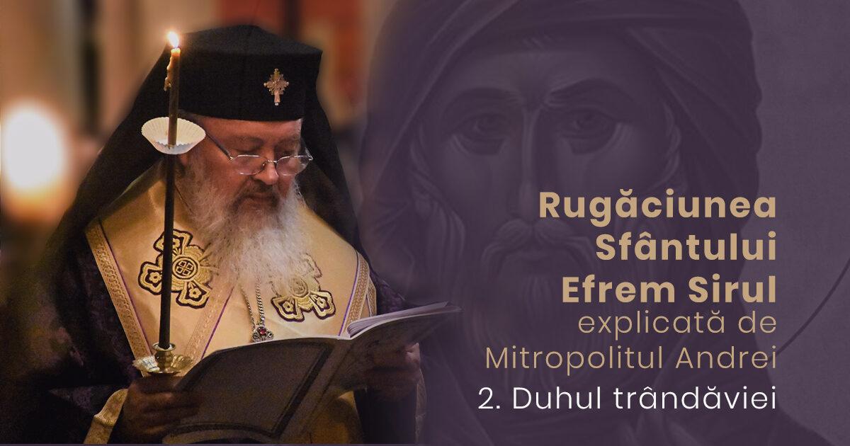 Despre duhul trândăviei | Rugăciunea Sf. Efrem Sirul, explicată de Mitropolitul Andrei