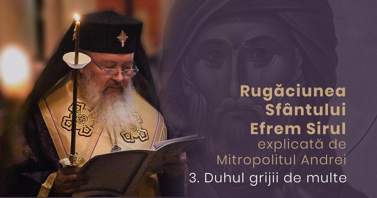 Despre duhul grijii de multe | Rugăciunea Sf. Efrem Sirul, explicată de Mitropolitul Andrei