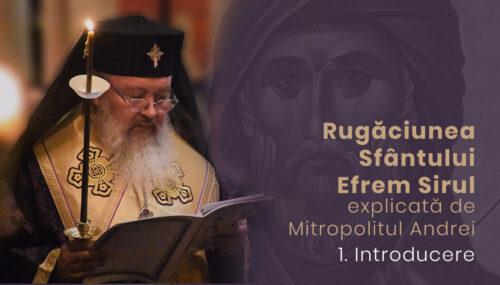 Introducere | Rugăciunea Sf. Efrem Sirul, explicată de Mitropolitul Andrei