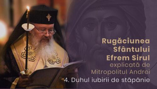Duhul iubirii de stăpânie | Rugăciunea Sf. Efrem Sirul, explicată de Mitropolitul Andrei