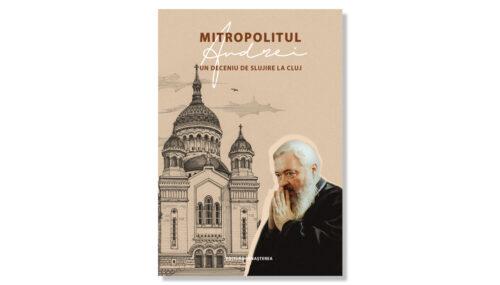Recomandare de carte: Mitropolitul Andrei, un deceniu de slujire la Cluj